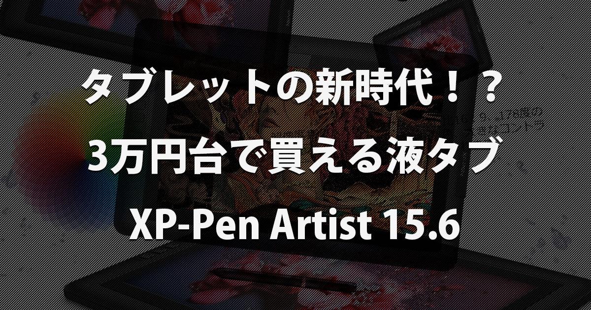 液晶タブレットの新時代!?3万円台で買えるXP-Pen Artist 15.6が話題