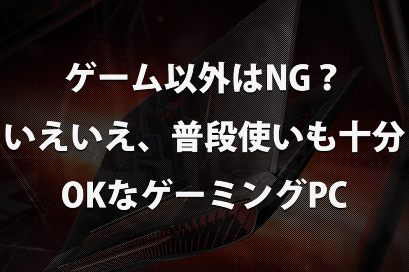 ゲーミングPCはゲームしかできない?はNo!!普段使いも十二分に行けるハイスペックパソコン